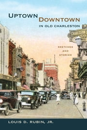 Uptown/Downtown in Old Charleston - Sketches and Stories ebook by Louis D. Rubin Jr.