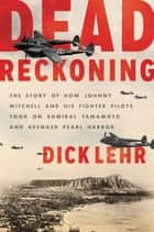 Dead Reckoning - The Story of How Johnny Mitchell and His Fighter Pilots Took on Admiral Yamamoto and Avenged Pearl Harbor ebook by Dick Lehr