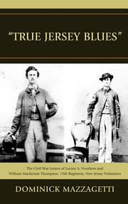 'True Jersey Blues' - The Civil War Letters of Lucien A. Voorhees and William McKenzie Thompson, 15th Regiment, New Jersey Volunteers ebook by Dominick Mazzagetti