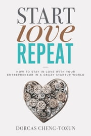 Start, Love, Repeat - How to Stay in Love with Your Entrepreneur in a Crazy Start-up World ebook by Dorcas Cheng-Tozun