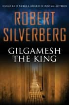 Gilgamesh the King ebook by Robert Silverberg