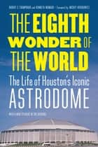 The Eighth Wonder of the World - The Life of Houston's Iconic Astrodome 電子書 by Robert C. Trumpbour, Kenneth Womack, Mickey Herskowitz