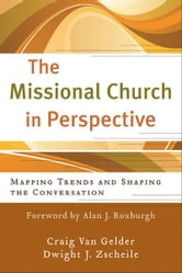 Missional Church in Perspective, The (The Missional Network) - Mapping Trends and Shaping the Conversation ebook by Craig Van Gelder,Dwight J Zscheile