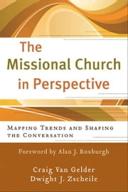 Missional Church in Perspective, The (The Missional Network) - Mapping Trends and Shaping the Conversation ebook by Craig Van Gelder,Dwight J Zscheile,Alan Roxburgh