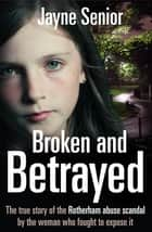 Broken and Betrayed - The true story of the Rotherham abuse scandal by the woman who fought to expose it ebook by Jayne Senior