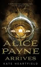 Alice Payne Arrives ebook by Kate Heartfield