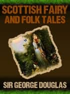 Scottish Fairy And Folk Tales eBook by Sir George Douglas