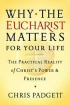 Why the Eucharist Matters for Your Life - The Practical Reality of Christ's Power and Presence ebook by Chris Padgett