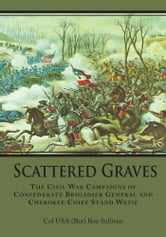 Scattered Graves - The Civil War Campaigns of Confederate Brigadier General and Cherokee Chief Stand Watie ebook by Col USA (Ret) Roy Sullivan
