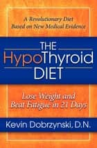 The HypoThyroid Diet - Lose Weight and Beat Fatigue in 21 Days ebook by Kevin Dobrzynski, DN