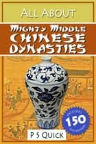 All About: Mighty Middle Chinese Dynasties ebook by P S Quick