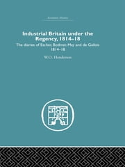 Industrial Britain Under the Regency - The Diaries of Escher, Bodmer, May and de Gallois 1814-18 ebook by W.O. Henderson