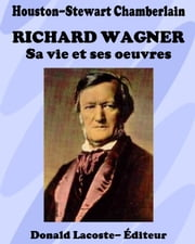 Richard Wagner - Sa vie et ses oeuvres ebook by Houston-Stewart Chamberlain