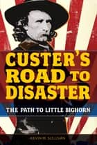 Custer's Road to Disaster ebook by Kevin Sullivan