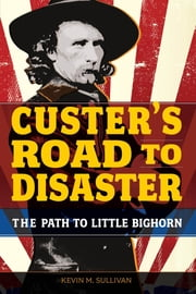 Custer's Road to Disaster - The Path to Little Bighorn ebook by Kevin Sullivan