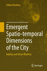 Emergent Spatio-temporal Dimensions of the City - Habitus and Urban Rhythms ebook by Fabian Neuhaus
