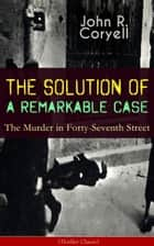 THE SOLUTION OF A REMARKABLE CASE - The Murder in Forty-Seventh Street (Thriller Classic) - Nick Carter Detective Library ebook by John R. Coryell