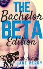 The Bachelor: Beta Edition (Book 2) - Win an Alpha, #2 ebook by Jane Perky