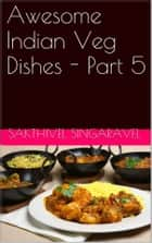Awesome Indian Veg Dishes - Part 5 ebook by Sakthivel Singaravel