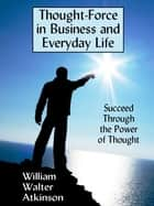 Thought-Force in Business and Everyday Life: Succeed Through the Power of Thought ebook by William Walter Atkinson