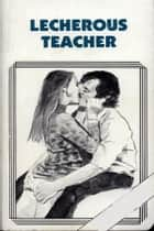 Lecherous Teacher - Erotic Novel ebook by Sand Wayne