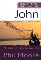 Straight to the Heart of John - 60 Bite-Sized Insights ebook by Phil Moore