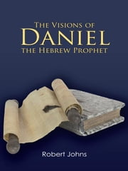 The Visions of Daniel the Hebrew Prophet ebook by Robert Johns