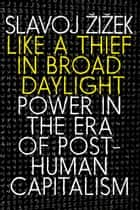 Like a Thief in Broad Daylight - Power in the Era of Post-Human Capitalism ebook by Slavoj Zizek
