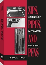 Zips, Pipes, And Pens: Arsenal Of Improvised Weapons ebook by Truby, J. David