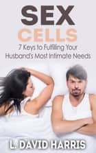 Sex Cells: 7 Keys to Fulfilling Your Husband's Most Intimate Needs ebook by L. David Harris