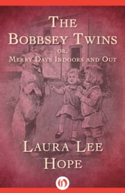The Bobbsey Twins - Or, Merry Days Indoors and Out ebook by Laura Lee Hope