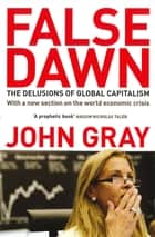 False Dawn - The Delusions Of Global Capitalism ebook by John Gray