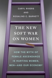 The New Soft War on Women - How the Myth of Female Ascendance Is Hurting Women, Men--and Our Economy ebook by Caryl Rivers,Rosalind C. Barnett