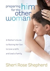 Preparing Him for the Other Woman - A Mother's Guide to Raising Her Son to Love a Wife and Lead a Family ebook by Sheri Rose Shepherd