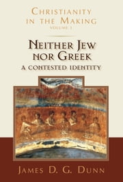 Neither Jew nor Greek - A Contested Identity (Christianity in the Making, Volume 3) ebook by James D. G. Dunn