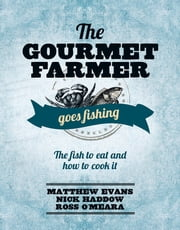 The Gourmet Farmer Goes Fishing - The fish to eat and how to cook it ebook by Matthew Evans,Nick Haddow,Ross O'Meara
