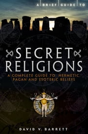 A Brief Guide to Secret Religions - A Complete Guide to Hermetic, Pagan and Esoteric Beliefs ebook by David V. Barrett