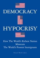 Democracy Hypocrisy - How The World's Richest Nation Mistreats The World's Poorest Immigrants ebook by Daniel Mark Cohen