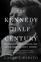 The Kennedy Half-Century - The Presidency, Assassination, and Lasting Legacy of John F. Kennedy ebook by Professor Larry J. Sabato