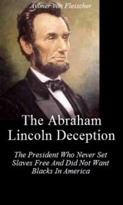 The Abraham Lincoln Deception: The President Who Never Set Slaves Free And Did Not Want Blacks in America ebook by Aylmer Von Fleischer