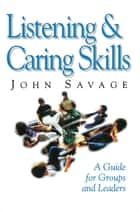 Listening & Caring Skills - A Guide for Groups and Leaders ebook by John Savage