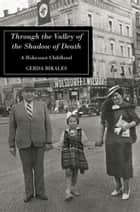 THROUGH THE VALLEY OF THE SHADOW OF DEATH - A HOLOCAUST CHILDHOOD ebook by Gerda Bikales