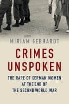Crimes Unspoken - The Rape of German Women at the End of the Second World War ebook by Miriam Gebhardt, Nick Somers