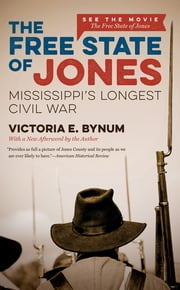 The Free State of Jones, Movie Edition - Mississippi's Longest Civil War ebook by Victoria E. Bynum
