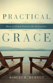Practical Grace - How to Find God in the Everyday ebook by Robert K. Hudnut