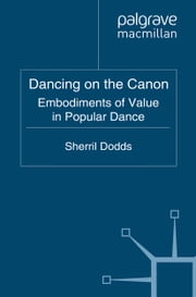 Dancing on the Canon - Embodiments of Value in Popular Dance ebook by S. Dodds