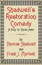 Shadwell's Restoration Comedy: A Play in Three Acts ebook by Frank J. Morlock, Thomas Shadwell