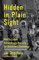 Hidden in Plain Sight - How to Create Extraordinary Products for Tomorrow's Customers ebook by Jan Chipchase, Simon Steinhardt