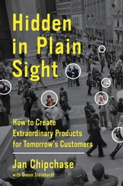 Hidden in Plain Sight - How to Create Extraordinary Products for Tomorrow's Customers ebook by Jan Chipchase,Simon Steinhardt