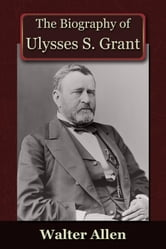 The Biography of Ulysses S Grant ebook by Walter Allen